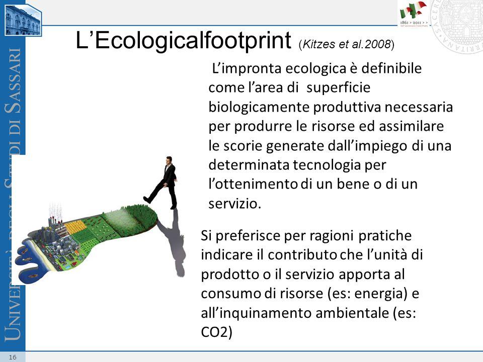 16 LEcologicalfootprint (Kitzes et al.2008) Limpronta ecologica è definibile come larea di superficie biologicamente produttiva necessaria per produrre le risorse ed assimilare le scorie generate dallimpiego di una determinata tecnologia per lottenimento di un bene o di un servizio.