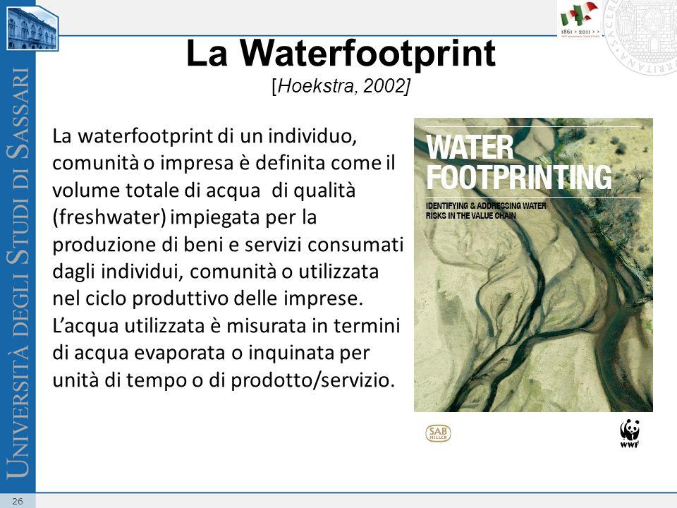 26 La Waterfootprint [Hoekstra, 2002] La waterfootprint di un individuo, comunità o impresa è definita come il volume totale di acqua di qualità (freshwater) impiegata per la produzione di beni e servizi consumati dagli individui, comunità o utilizzata nel ciclo produttivo delle imprese.