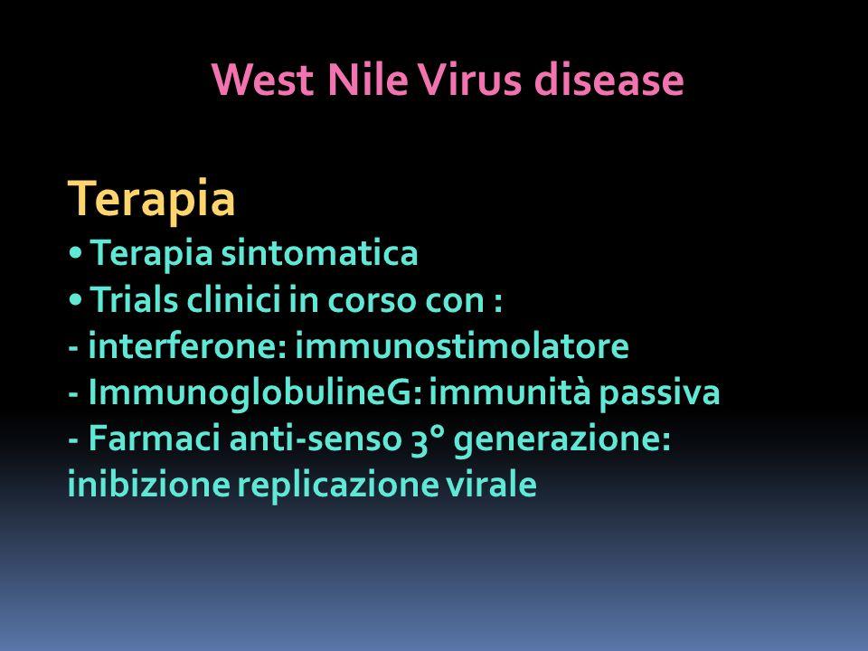 West Nile Virus disease Terapia Terapia sintomatica Trials clinici in corso con : - interferone: immunostimolatore - ImmunoglobulineG: immunità passiv
