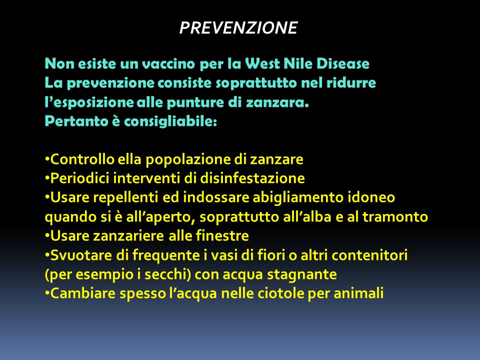 PREVENZIONE Non esiste un vaccino per la West Nile Disease La prevenzione consiste soprattutto nel ridurre lesposizione alle punture di zanzara. Perta