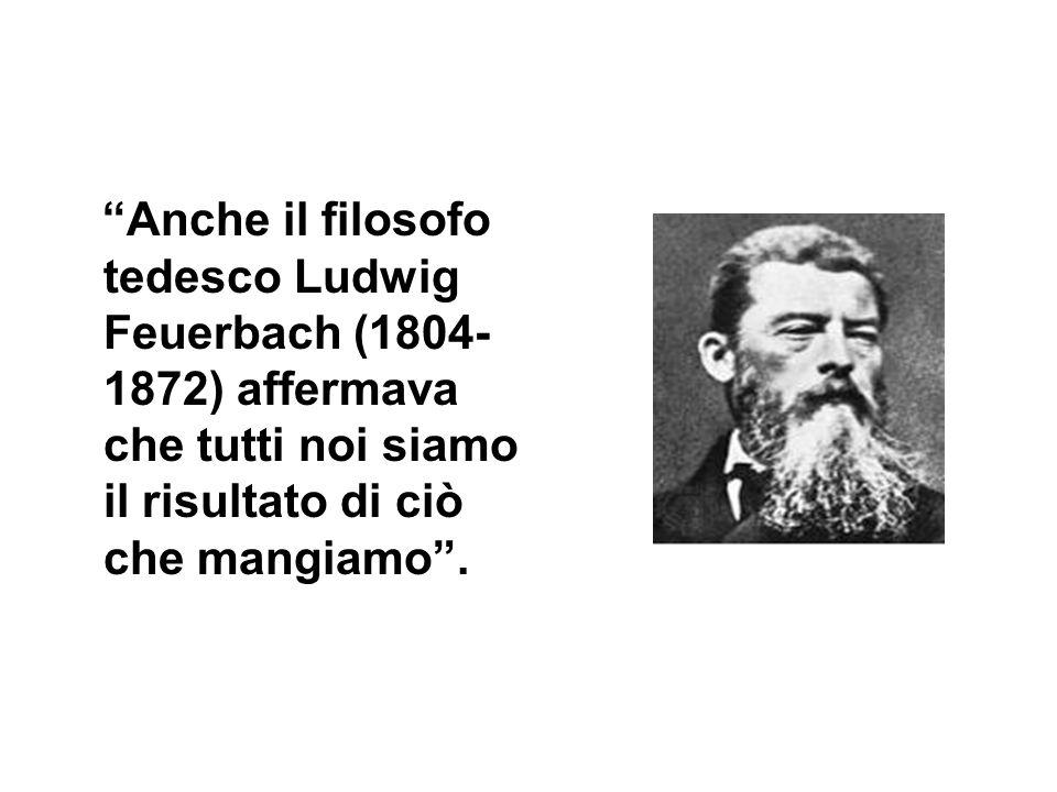 Anche il filosofo tedesco Ludwig Feuerbach (1804- 1872) affermava che tutti noi siamo il risultato di ciò che mangiamo.