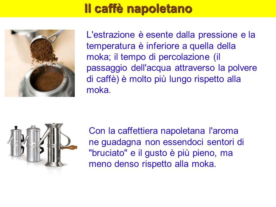 Il caffè napoletano L'estrazione è esente dalla pressione e la temperatura è inferiore a quella della moka; il tempo di percolazione (il passaggio del