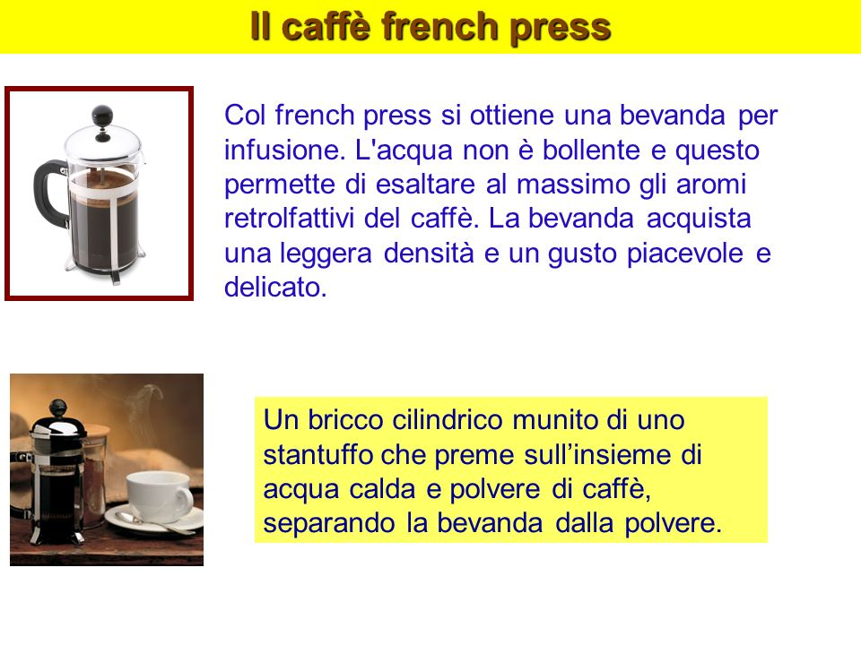 Il caffè french press Col french press si ottiene una bevanda per infusione. L'acqua non è bollente e questo permette di esaltare al massimo gli aromi