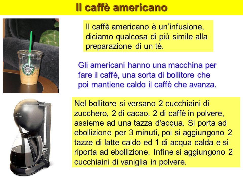 Il caffè americano Il caffè americano è uninfusione, diciamo qualcosa di più simile alla preparazione di un tè. Gli americani hanno una macchina per f