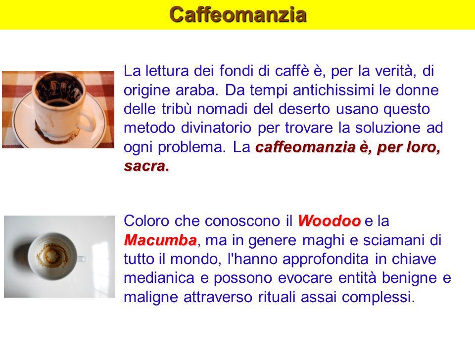 Caffeomanzia caffeomanzia è, per loro, sacra. La lettura dei fondi di caffè è, per la verità, di origine araba. Da tempi antichissimi le donne delle t