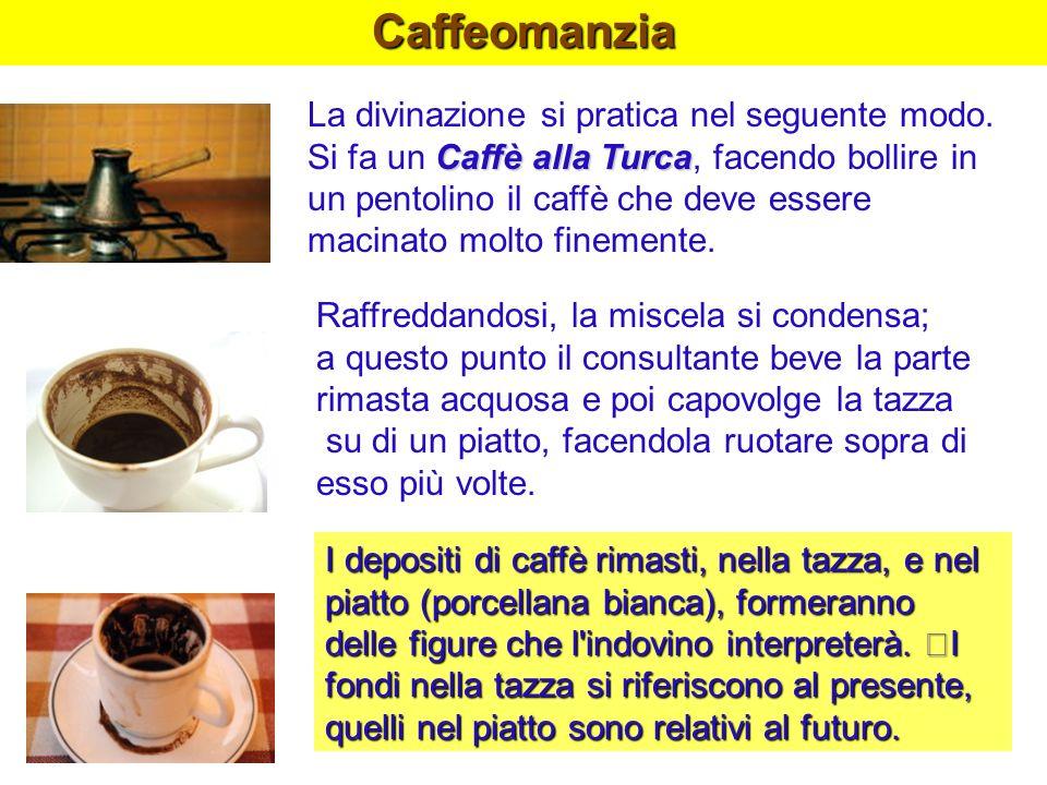 Caffeomanzia Caffè alla Turca La divinazione si pratica nel seguente modo. Si fa un Caffè alla Turca, facendo bollire in un pentolino il caffè che dev
