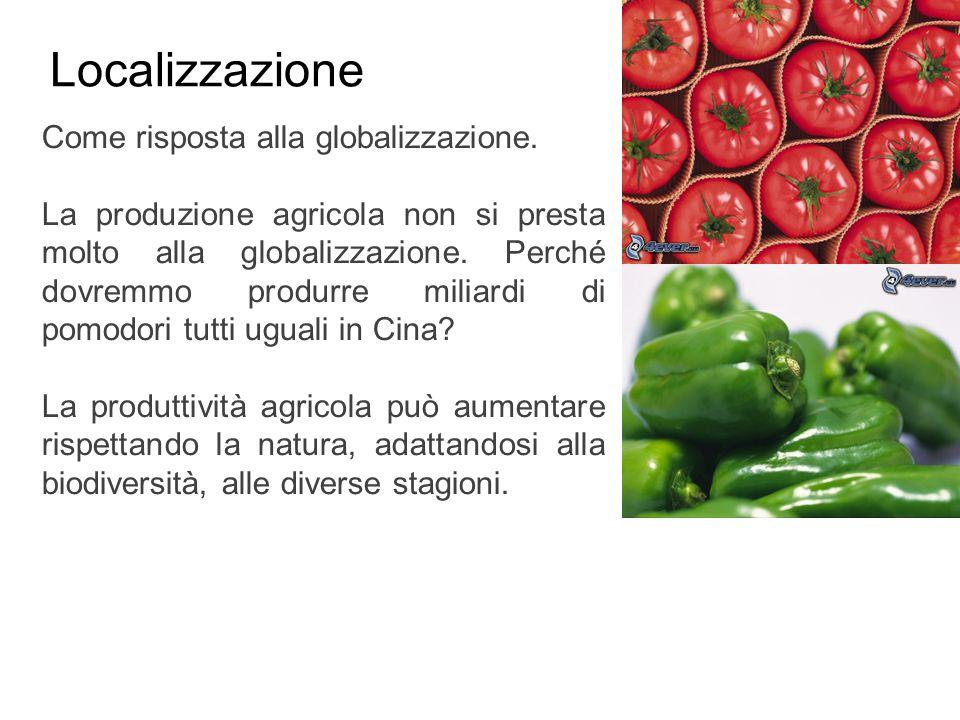 Localizzazione Come risposta alla globalizzazione. La produzione agricola non si presta molto alla globalizzazione. Perché dovremmo produrre miliardi