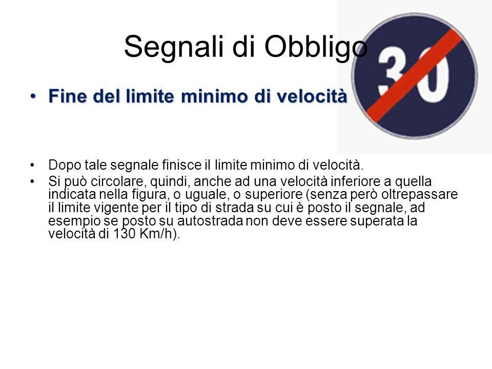 Segnali di Obbligo Fine del limite minimo di velocitàFine del limite minimo di velocità Dopo tale segnale finisce il limite minimo di velocità. Si può