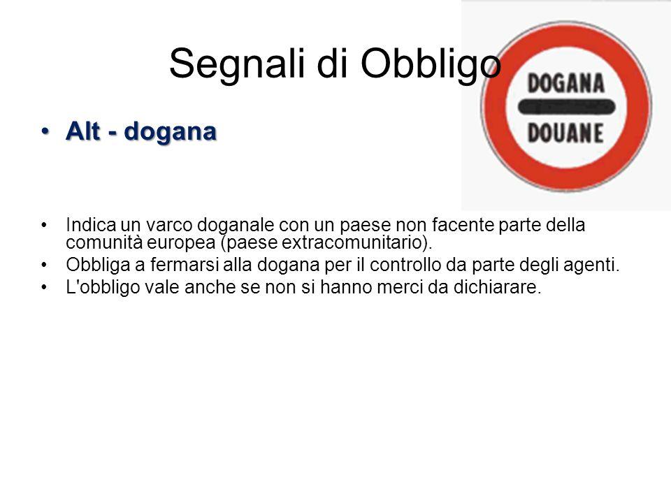 Segnali di Obbligo Alt - doganaAlt - dogana Indica un varco doganale con un paese non facente parte della comunità europea (paese extracomunitario). O