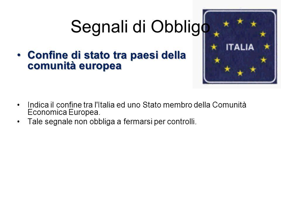 Segnali di Obbligo Confine di stato tra paesi della comunità europeaConfine di stato tra paesi della comunità europea Indica il confine tra l'Italia e