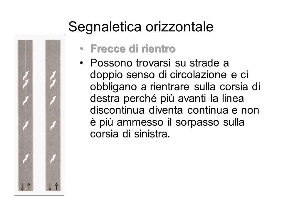 Segnaletica orizzontale Frecce di rientroFrecce di rientro Possono trovarsi su strade a doppio senso di circolazione e ci obbligano a rientrare sulla