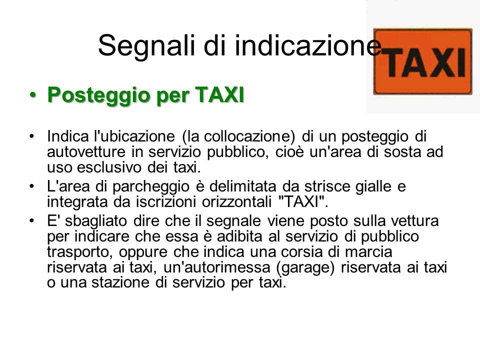 Segnali di indicazione Posteggio per TAXIPosteggio per TAXI Indica l'ubicazione (la collocazione) di un posteggio di autovetture in servizio pubblico,