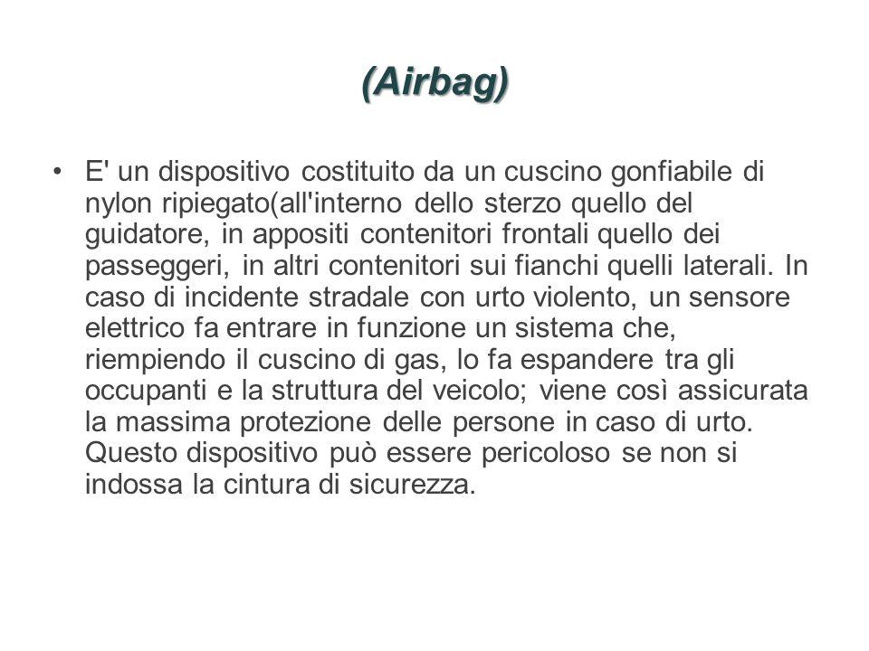 (Airbag) E' un dispositivo costituito da un cuscino gonfiabile di nylon ripiegato(all'interno dello sterzo quello del guidatore, in appositi contenito