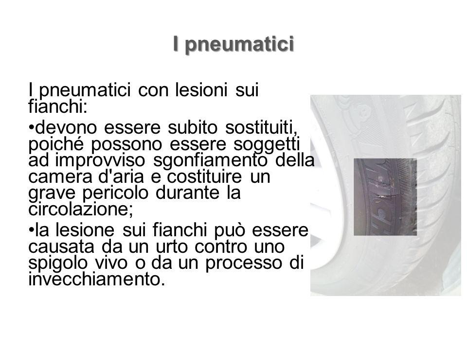 I pneumatici I pneumatici con lesioni sui fianchi: devono essere subito sostituiti, poiché possono essere soggetti ad improvviso sgonfiamento della ca