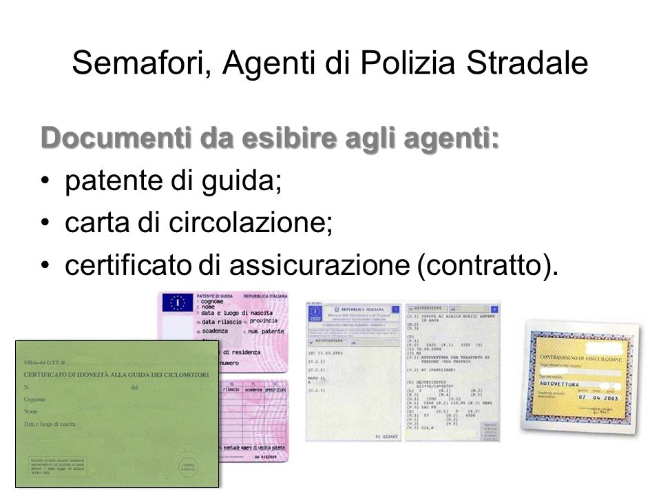 Semafori, Agenti di Polizia Stradale Documenti da esibire agli agenti: patente di guida; carta di circolazione; certificato di assicurazione (contratt