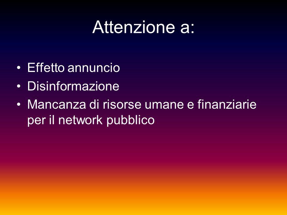 Attenzione a: Effetto annuncio Disinformazione Mancanza di risorse umane e finanziarie per il network pubblico