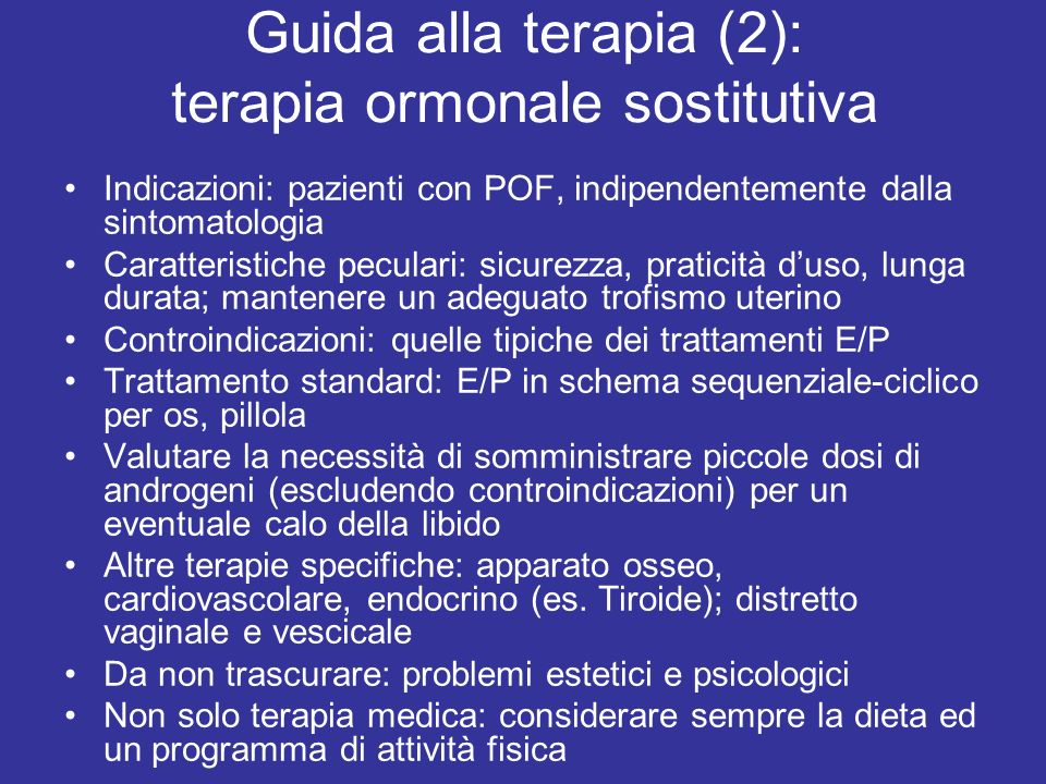 Guida alla terapia (2): terapia ormonale sostitutiva Indicazioni: pazienti con POF, indipendentemente dalla sintomatologia Caratteristiche peculari: sicurezza, praticità duso, lunga durata; mantenere un adeguato trofismo uterino Controindicazioni: quelle tipiche dei trattamenti E/P Trattamento standard: E/P in schema sequenziale-ciclico per os, pillola Valutare la necessità di somministrare piccole dosi di androgeni (escludendo controindicazioni) per un eventuale calo della libido Altre terapie specifiche: apparato osseo, cardiovascolare, endocrino (es.
