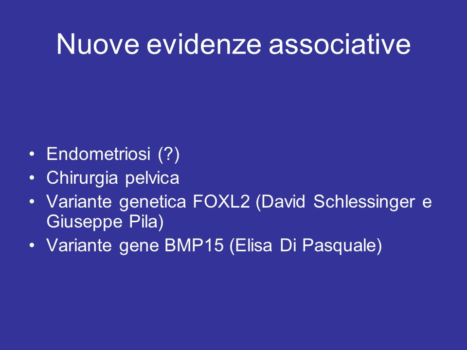 Nuove evidenze associative Endometriosi (?) Chirurgia pelvica Variante genetica FOXL2 (David Schlessinger e Giuseppe Pila) Variante gene BMP15 (Elisa