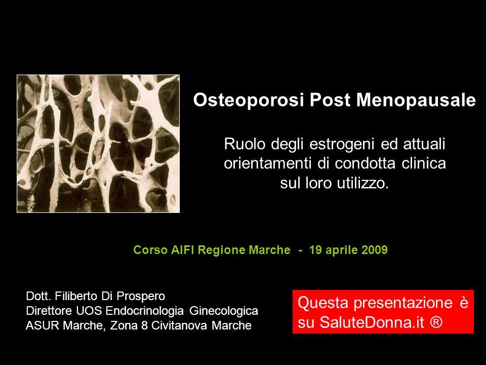 Osteoporosi Post Menopausale Ruolo degli estrogeni ed attuali orientamenti di condotta clinica sul loro utilizzo. Corso AIFI Regione Marche - 19 april