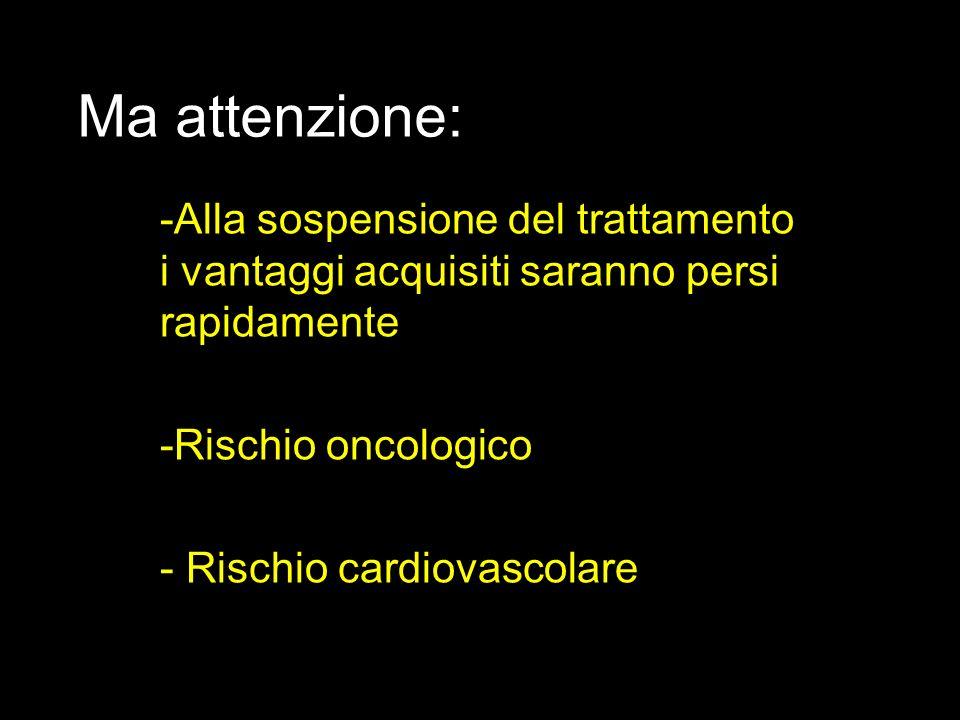Ma attenzione: -Alla sospensione del trattamento i vantaggi acquisiti saranno persi rapidamente -Rischio oncologico - Rischio cardiovascolare