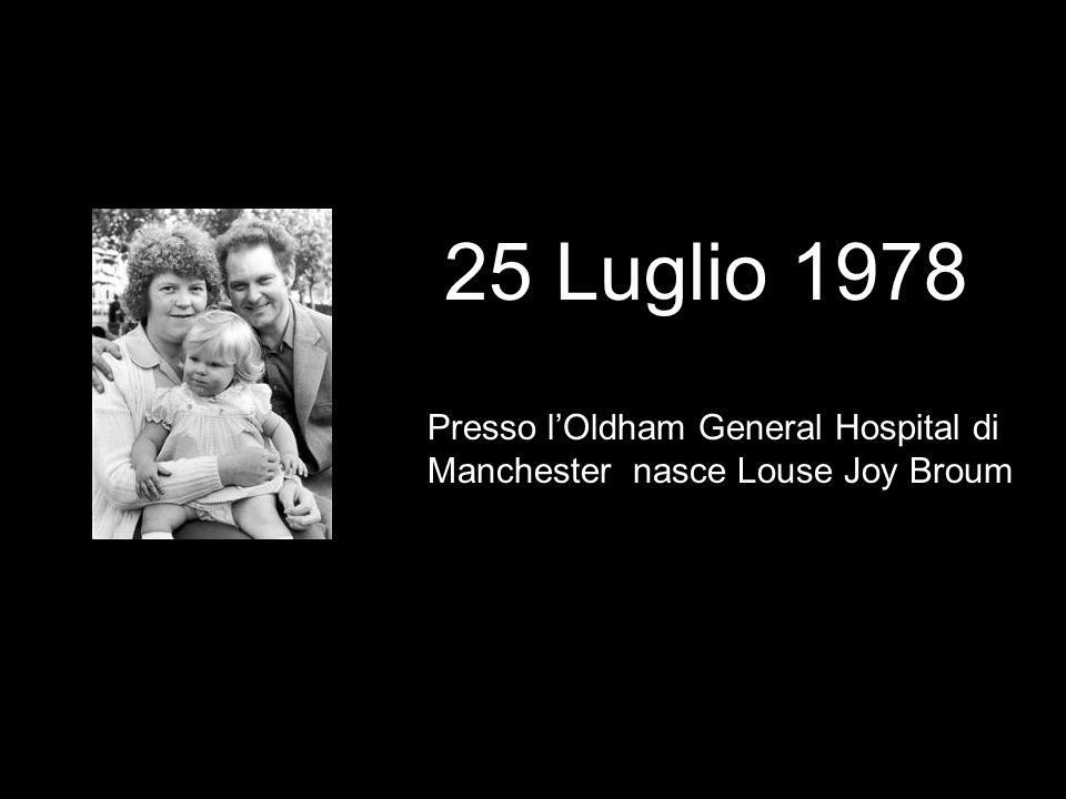 25 Luglio 1978 Presso lOldham General Hospital di Manchester nasce Louse Joy Broum