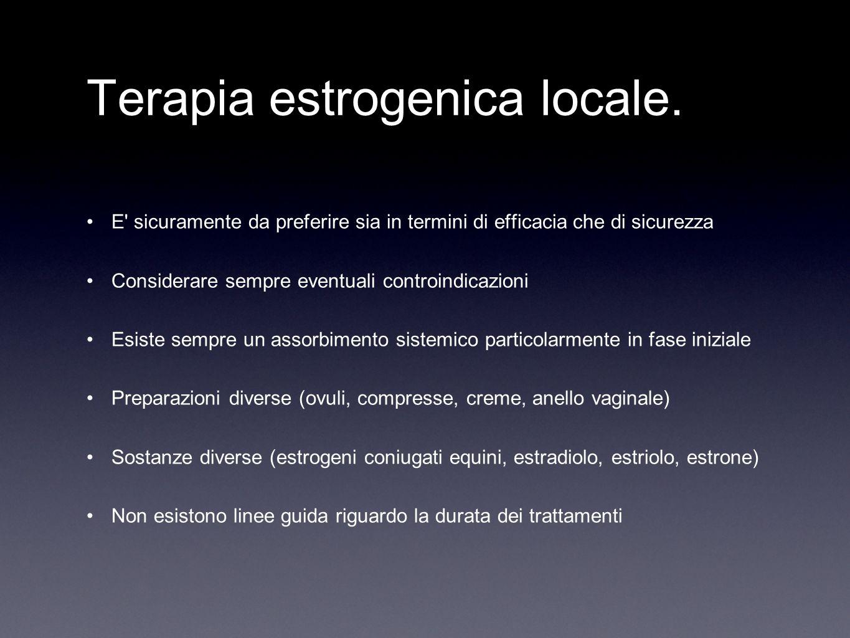 Terapia estrogenica locale. E' sicuramente da preferire sia in termini di efficacia che di sicurezza Considerare sempre eventuali controindicazioni Es