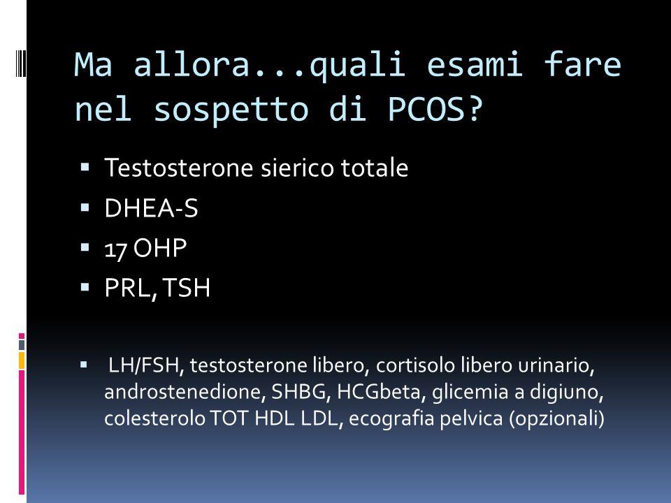 Ma allora...quali esami fare nel sospetto di PCOS? Testosterone sierico totale DHEA-S 17 OHP PRL, TSH LH/FSH, testosterone libero, cortisolo libero ur