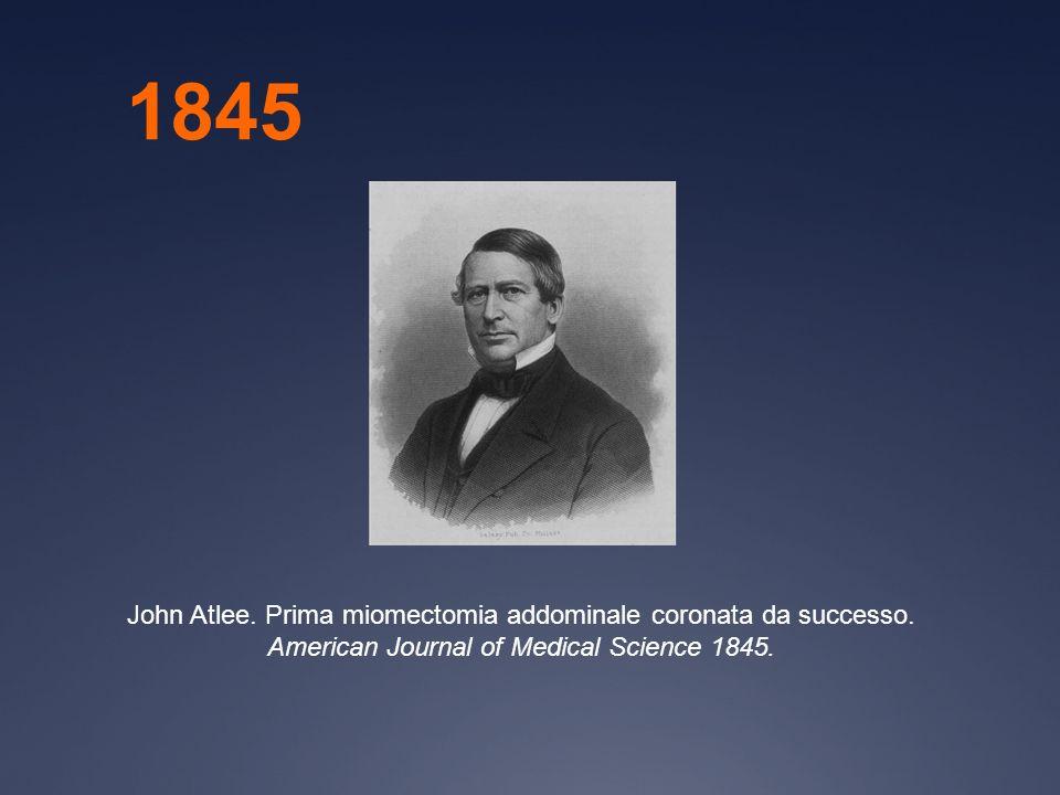 John Atlee. Prima miomectomia addominale coronata da successo. American Journal of Medical Science 1845. 1845