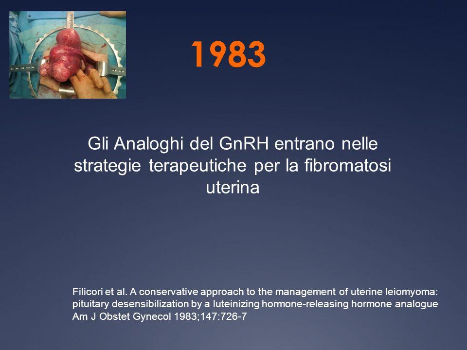 1983 Gli Analoghi del GnRH entrano nelle strategie terapeutiche per la fibromatosi uterina Filicori et al. A conservative approach to the management o