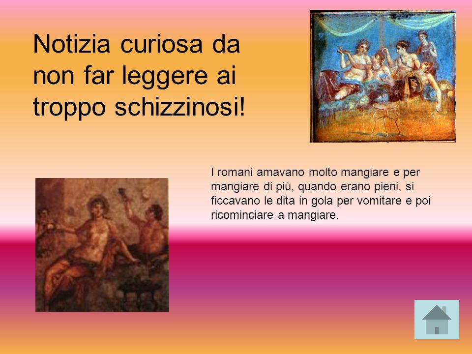 I romani amavano molto mangiare e per mangiare di più, quando erano pieni, si ficcavano le dita in gola per vomitare e poi ricominciare a mangiare.