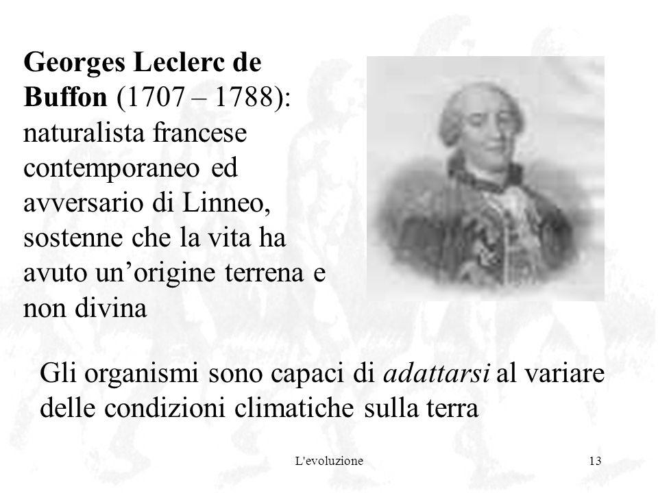 L'evoluzione13 Georges Leclerc de Buffon (1707 – 1788): naturalista francese contemporaneo ed avversario di Linneo, sostenne che la vita ha avuto unor