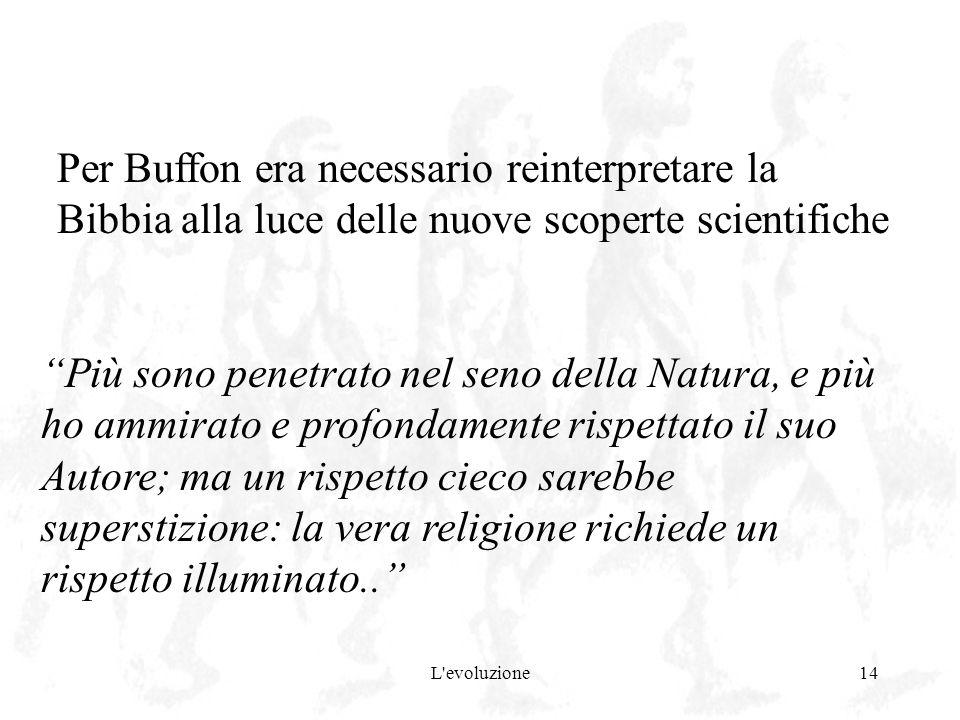 L'evoluzione14 Per Buffon era necessario reinterpretare la Bibbia alla luce delle nuove scoperte scientifiche Più sono penetrato nel seno della Natura