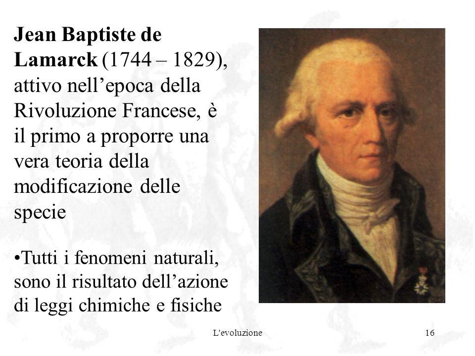 L'evoluzione16 Jean Baptiste de Lamarck (1744 – 1829), attivo nellepoca della Rivoluzione Francese, è il primo a proporre una vera teoria della modifi