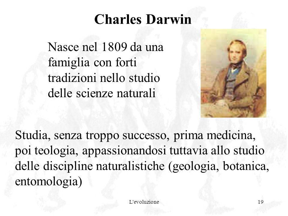 L'evoluzione19 Charles Darwin Studia, senza troppo successo, prima medicina, poi teologia, appassionandosi tuttavia allo studio delle discipline natur