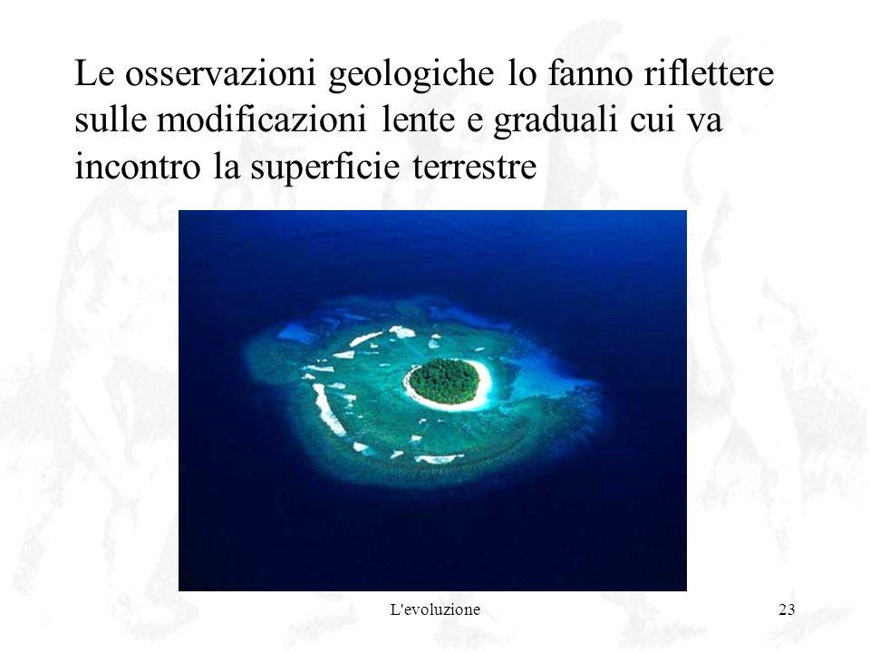 L'evoluzione23 Le osservazioni geologiche lo fanno riflettere sulle modificazioni lente e graduali cui va incontro la superficie terrestre