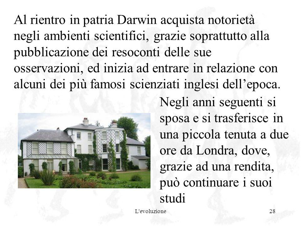 L'evoluzione28 Al rientro in patria Darwin acquista notorietà negli ambienti scientifici, grazie soprattutto alla pubblicazione dei resoconti delle su