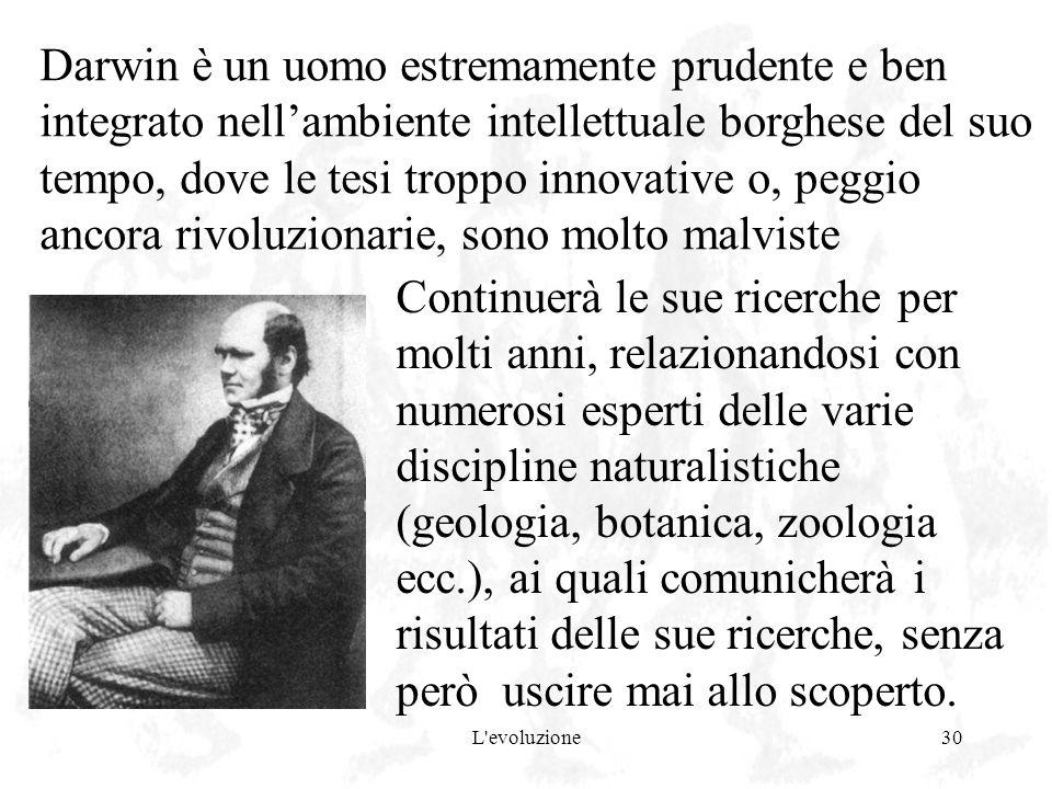 L'evoluzione30 Darwin è un uomo estremamente prudente e ben integrato nellambiente intellettuale borghese del suo tempo, dove le tesi troppo innovativ