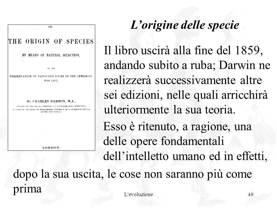 L'evoluzione49 Lorigine delle specie Il libro uscirà alla fine del 1859, andando subito a ruba; Darwin ne realizzerà successivamente altre sei edizion