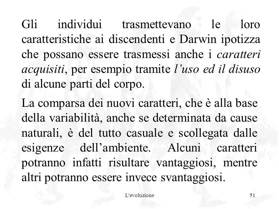 L'evoluzione51 Gli individui trasmettevano le loro caratteristiche ai discendenti e Darwin ipotizza che possano essere trasmessi anche i caratteri acq