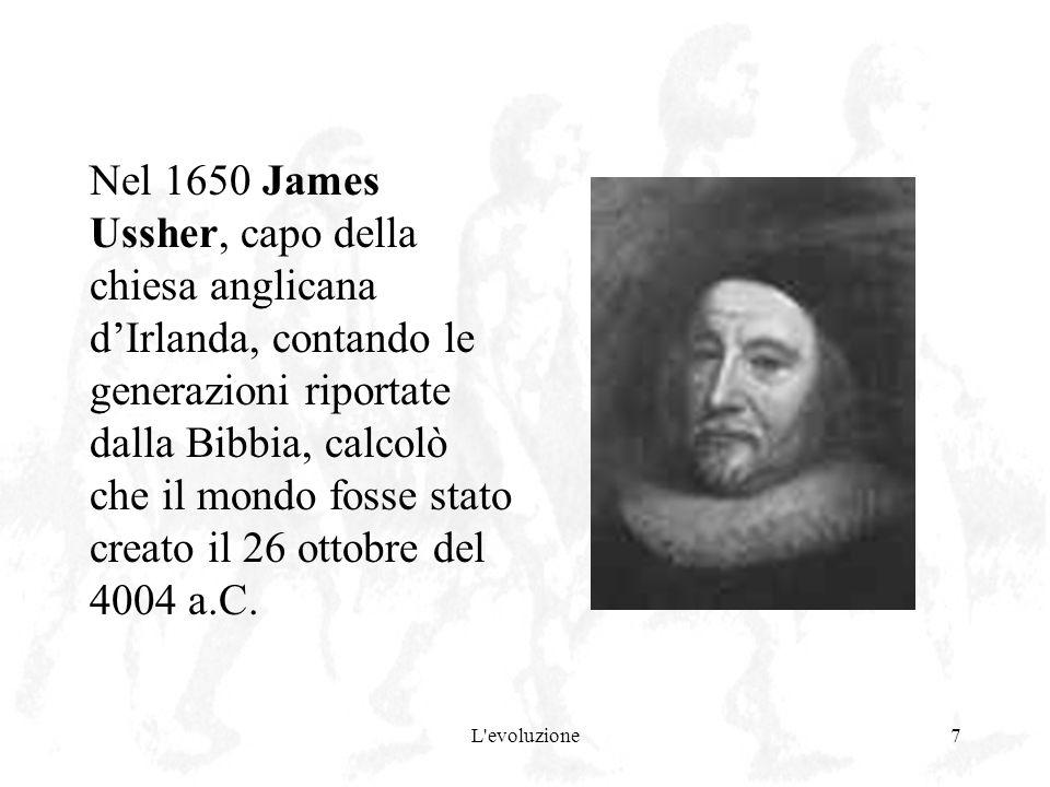 L'evoluzione7 Nel 1650 James Ussher, capo della chiesa anglicana dIrlanda, contando le generazioni riportate dalla Bibbia, calcolò che il mondo fosse