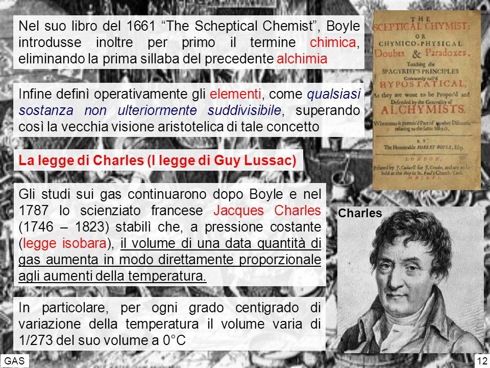 GAS 12 Nel suo libro del 1661 The Scheptical Chemist, Boyle introdusse inoltre per primo il termine chimica, eliminando la prima sillaba del precedente alchimia Infine definì operativamente gli elementi, come qualsiasi sostanza non ulteriormente suddivisibile, superando così la vecchia visione aristotelica di tale concetto La legge di Charles (I legge di Guy Lussac) Gli studi sui gas continuarono dopo Boyle e nel 1787 lo scienziato francese Jacques Charles (1746 – 1823) stabilì che, a pressione costante (legge isobara), il volume di una data quantità di gas aumenta in modo direttamente proporzionale agli aumenti della temperatura.