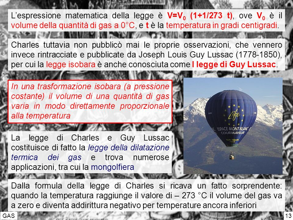 GAS 13 Lespressione matematica della legge è V=V 0 (1+1/273 t), ove V 0 è il volume della quantità di gas a 0°C, e t è la temperatura in gradi centigradi.