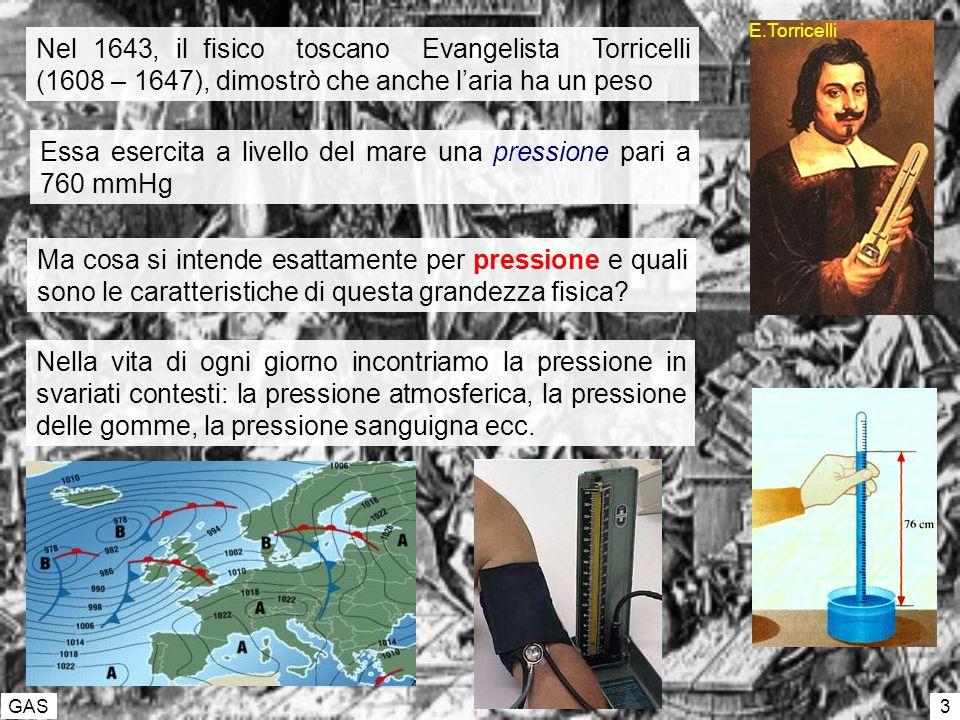 GAS 3 Nel 1643, il fisico toscano Evangelista Torricelli (1608 – 1647), dimostrò che anche laria ha un peso Essa esercita a livello del mare una pressione pari a 760 mmHg E.Torricelli Ma cosa si intende esattamente per pressione e quali sono le caratteristiche di questa grandezza fisica.