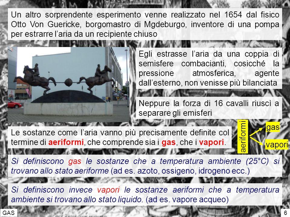 GAS 6 Un altro sorprendente esperimento venne realizzato nel 1654 dal fisico Otto Von Guericke, borgomastro di Mgdeburgo, inventore di una pompa per estrarre laria da un recipiente chiuso Egli estrasse laria da una coppia di semisfere combacianti, cosicché la pressione atmosferica, agente dallesterno, non venisse più bilanciata Neppure la forza di 16 cavalli riuscì a separare gli emisferi Le sostanze come laria vanno più precisamente definite col termine di aeriformi, che comprende sia i gas, che i vapori.