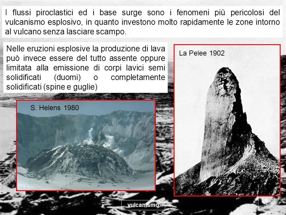vulcanismo 26 I flussi piroclastici ed i base surge sono i fenomeni più pericolosi del vulcanismo esplosivo, in quanto investono molto rapidamente le