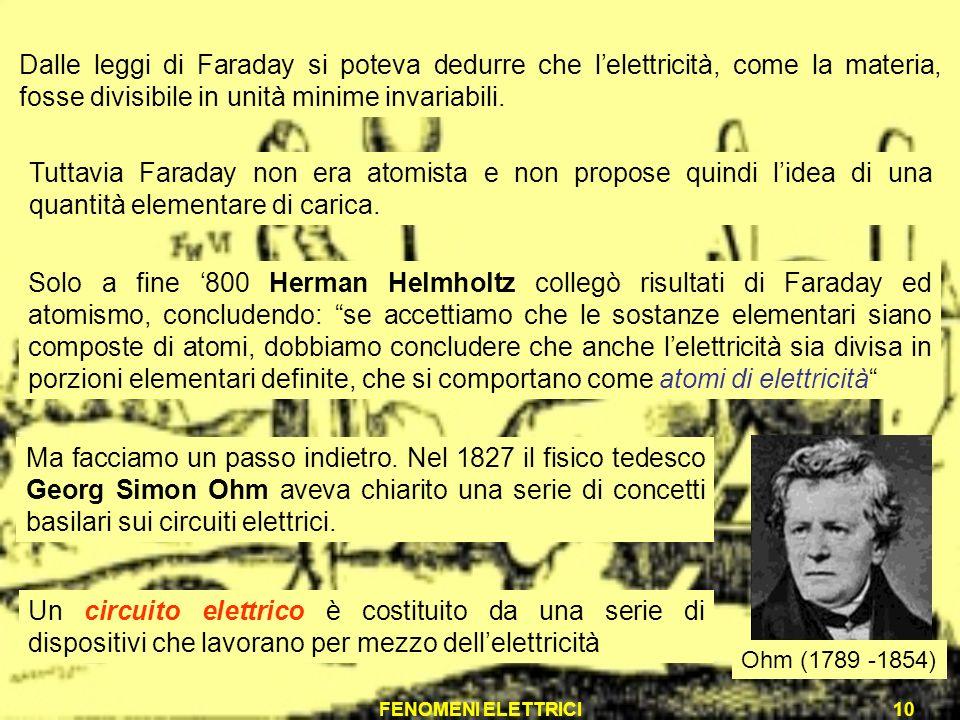 FENOMENI ELETTRICI10 Tuttavia Faraday non era atomista e non propose quindi lidea di una quantità elementare di carica. Solo a fine 800 Herman Helmhol