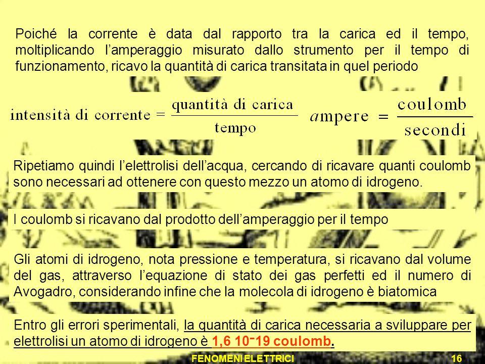 FENOMENI ELETTRICI16 Poiché la corrente è data dal rapporto tra la carica ed il tempo, moltiplicando lamperaggio misurato dallo strumento per il tempo