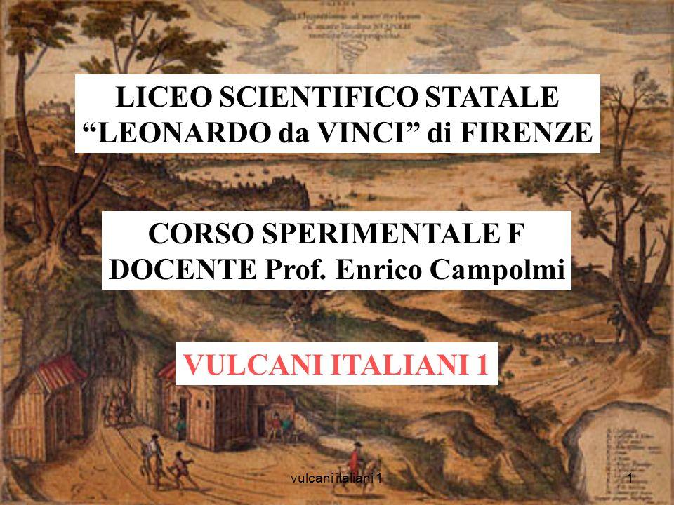 vulcani italiani 11 LICEO SCIENTIFICO STATALE LEONARDO da VINCI di FIRENZE CORSO SPERIMENTALE F DOCENTE Prof. Enrico Campolmi VULCANI ITALIANI 1