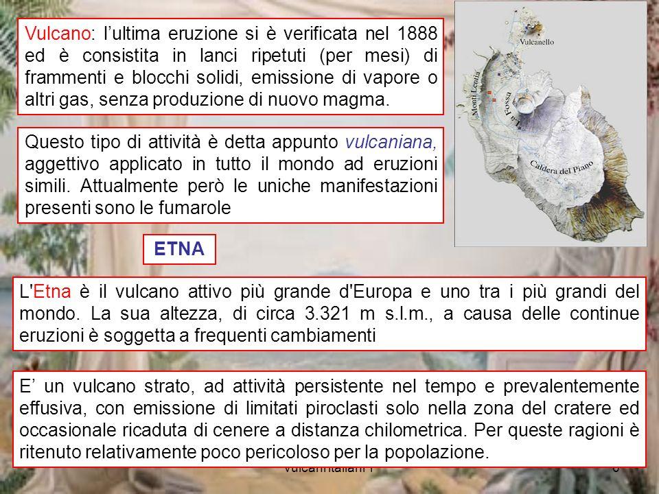 vulcani italiani 16 Vulcano: lultima eruzione si è verificata nel 1888 ed è consistita in lanci ripetuti (per mesi) di frammenti e blocchi solidi, emissione di vapore o altri gas, senza produzione di nuovo magma.