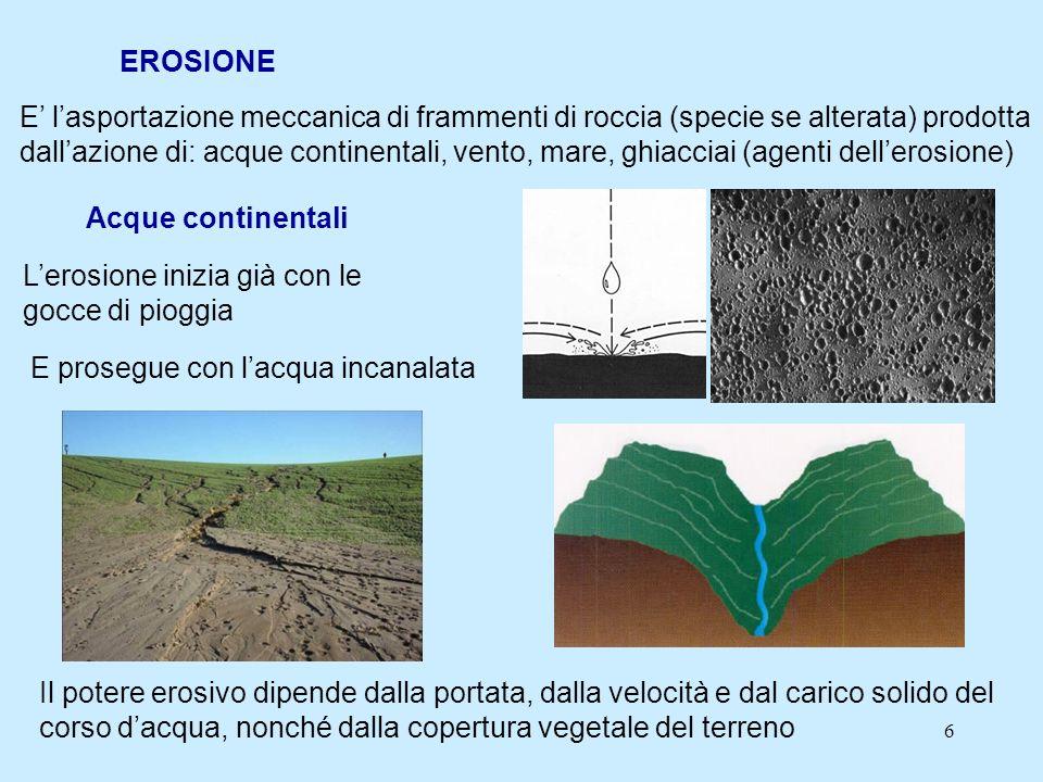 6 EROSIONE E lasportazione meccanica di frammenti di roccia (specie se alterata) prodotta dallazione di: acque continentali, vento, mare, ghiacciai (a